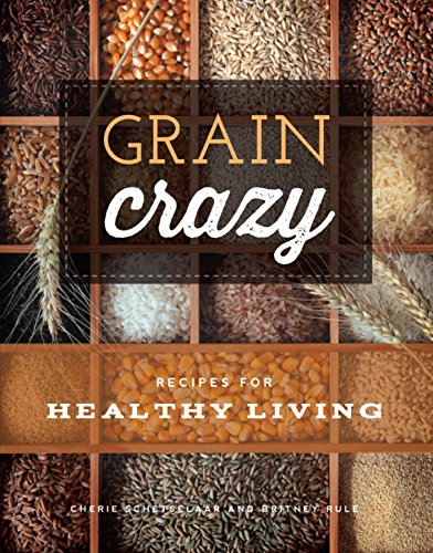 Grain Crazy: Recipes for Healthy Living by Britney Rule, Cherie Schetselaar