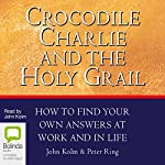 Crocodile Charlie and the Holy Grail: How to Find Your Own Answers at Work and in Life | John Kolm,Peter Ring