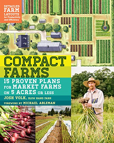Compact Farms: 15 Proven Plans for Market Farms on 5 Acres or Less; Includes Detailed Farm Layouts for Productivity and Efficiency by [Volk, Josh]