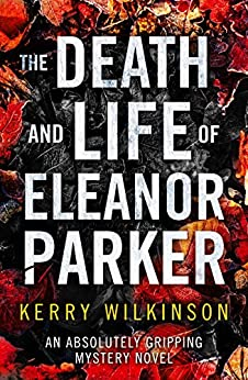 The Death and Life of Eleanor Parker: An absolutely gripping mystery novel by [Wilkinson, Kerry]