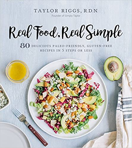 Real Food, Real Simple: 80 Delicious Paleo Friendly, Gluten Free Recipes In 5 Steps Or Less by Taylor Riggs