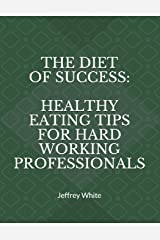 The Diet of Success: Healthy Eating Tips For Hard Working Professionals (Principles of Success) Paperback