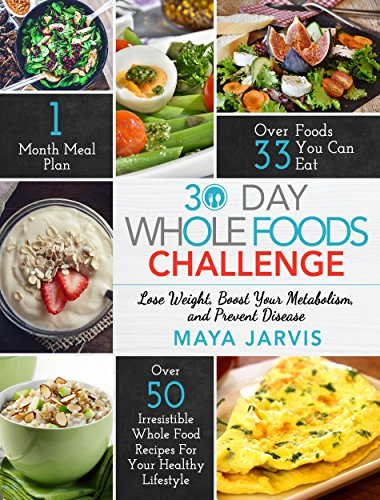 30 Day Whole Foods Challenge Irresistible Food Recipes For Your Healthy Lifestyle
