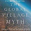 The Global Village Myth: Distance, War, and the Limits of Power Audiobook by Patrick Porter Narrated by Mark D. Mickelson