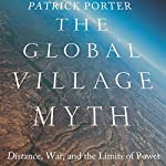The Global Village Myth: Distance, War, and the Limits of Power | Patrick Porter