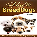 How to Breed Dogs: The Ultimate Guide to Dog Breeding Audiobook by Marcus C Narrated by J.T. Bowne