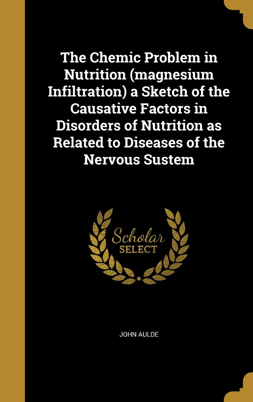 Download The Chemic Problem in Nutrition (Magnesium Infiltration) a Sketch of the Causative Factors in Disorders of Nutrition as Related to Diseases of the Nervous Sustem PDF