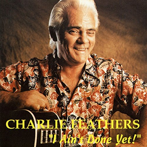 FEATHERS, Charlie I Ain't Done Yet By Charlie Feathers (0001-01-01) ()