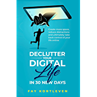 Declutter Your Digital Life in 30 New Days: Create more space, reduce distractions and ultimately take back control of…