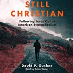 Still Christian: Following Jesus Out of American Evangelicalism   David P. Gushee