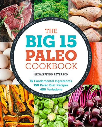 The Big 15 Paleo Cookbook: 15 Fundamental Ingredients, 150 Paleo Diet Recipes, 450 Variations