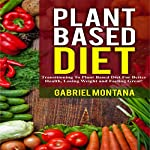 Plant Based Diet: Transitioning to a Plant Based Diet for Better Health, Losing Weight, and Feeling Great (Plant Based Cookbook, Plant Based, Plant Based Recipes Book 1) | Gabriel Montana