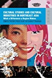 Cultural Studies and Cultural Industries in Northeast Asia : What a Difference a Region Makes, Berry, Chris, 9622099742