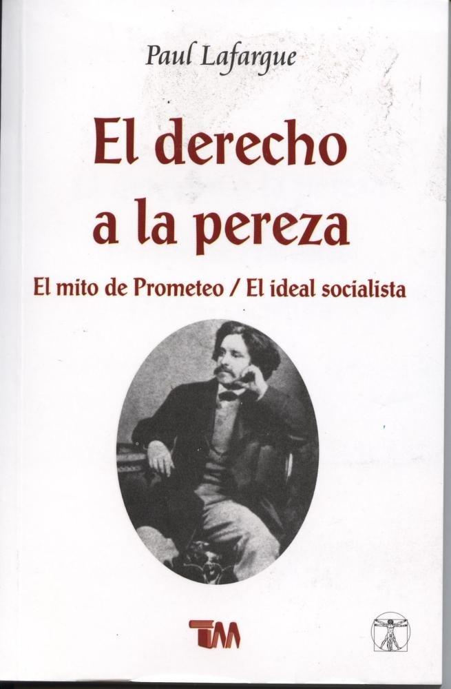 El derecho de la pereza / The Right to Be Lazy: El mito de Prometeo / El ideal socialista / The Myth of Prometheus / The Socialist Ideal