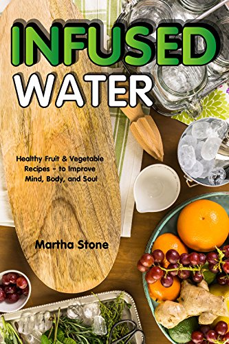 Infused Water: Healthy Fruit & Vegetable Recipes – to Improve Mind, Body, and Soul by Martha Stone