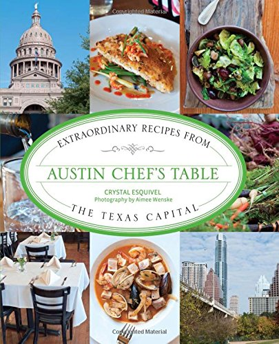 Austin Chef's Table: Extraordinary Recipes From The Texas Capital by Crystal Esquivel