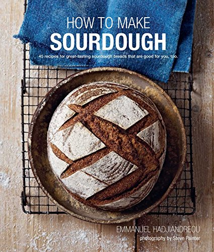 How To Make Sourdough: 45 recipes for great-tasting sourdough breads that are good for you, too. by Emmanuel Hadjiandreou