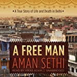 A Free Man: A True Story of Life and Death in Delhi | Aman Sethi