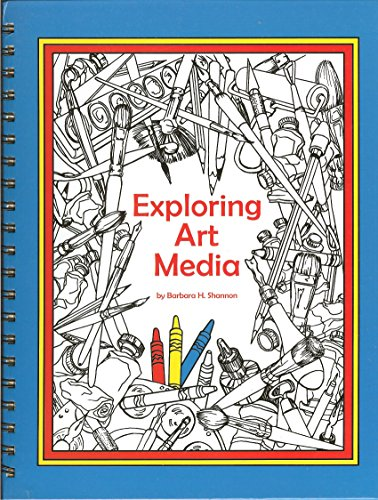 Exploring Art Media: A Guide for Discovering the Methods and Creative Techniques of the Visual Arts - Exploring Visual Arts