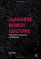 Japanese Robot Culture: Performance, Imagination, and Modernity Front Cover