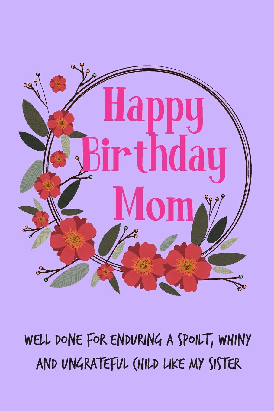 Happy Birthday Mom Well Done For Enduring A Spoilt Floral Mothers Notebook From Sibling Sister Child Daughter Son Brother Stepchild Funny Gag
