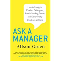 Ask a Manager: How to Navigate Clueless Colleagues, Lunch-Stealing Bosses and Other Tricky Situations at Work