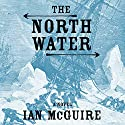 The North Water: A Novel Hörbuch von Ian McGuire Gesprochen von: John Keating