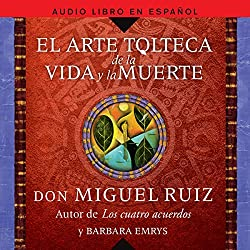 El Arte Tolteca de la Vida y la Muerte [The Toltec Art of Life and Death]
