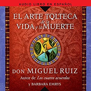 El Arte Tolteca de la Vida y la Muerte [The Toltec Art of Life and Death] Audiobook