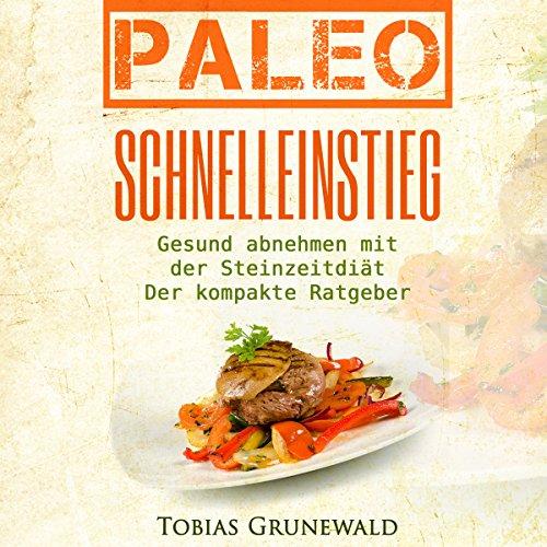 Paleo Schnelleinstieg [Paleo Fast Entry: Healthy Diet with the Stone Age Diet]: Gesund abnehmen mit der Steinzeitdiät – Der kompakte Ratgeber