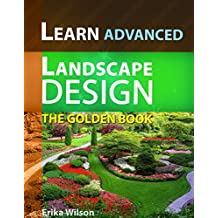 The Golden Book of ADVANCED Landscape Design : Learn Landscape Design: Landscape Design Guidelines and Techniques, Advanced Design, Gardening Guide