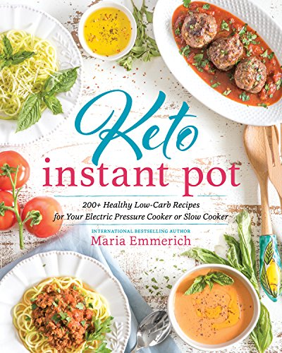 Keto Instant Pot: 200+ Healthy Low-Carb Recipes for Your Electric Pressure Cooker or Slow Cooker by Maria Emmerich
