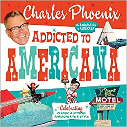 Amazon Com Addicted To Americana Celebrating Classic Kitschy American Life Style  Charles Phoenix Books