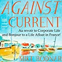 Against the Current: Au Revoir to Corporate Life and Bonjour to a Life Afloat in France! Audiobook by Mike Bodnar Narrated by Mike Bodnar