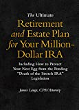 The Ultimate Retirement and Estate Plan for Your Million-Dollar IRA: Including How to Protect Your Nest Egg from the Pending Death of the Stretch IRA Legislation