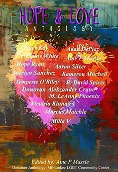Hope and Love Anthology (A Donation Anthology for the Milwaukee LGBTQ Community Center Book 1) by [Kay, Piper, White, Elaine, V., Milla, O'Riley, Tempeste, Ryan, Hope, Massie, Áine P, Sanchez, Jocelyn, Spicer, B. David, Phoenix, M. LeAnne, Kinnaird, Victoria]
