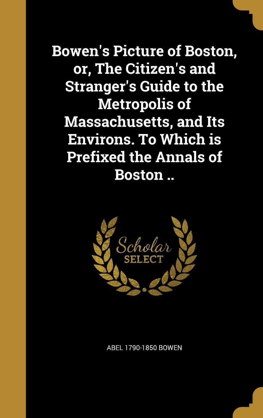 Bowen's Picture of Boston, Or, the Citizen's and Stranger's Guide to the Metropolis of Massachusetts, and Its Environs. to Which Is Prefixed the Annals of Boston .. pdf