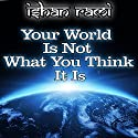 Your World Is Not What You Think It Is Audiobook by Ishan Rami Narrated by Mark Chen