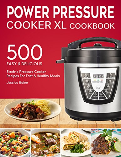 POWER PRESSURE COOKER XL COOKBOOK: 500 Easy and Delicious Electric Pressure Cooker Recipes For Fast and Healthy Meals (with Nutrition Facts & Beginners Guide) by Jessica Baker