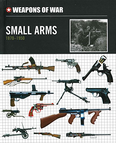 Small Arms 1870-1950 (Weapons of War)