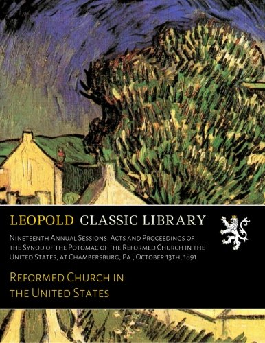Download Nineteenth Annual Sessions. Acts and Proceedings of the Synod of the Potomac of the Reformed Church in the United States, at Chambersburg, Pa., October 13th, 1891 ebook