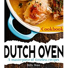 Dutch Oven Cookbook: A masterpiece of timeless recipes