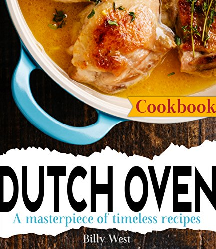 Dutch Oven Cookbook: A masterpiece of timeless recipes by [West, Billy]