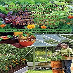 The Ultimate Guide to Raised Bed, Vegetable, Companion, Greenhouse, and Container Gardening for Beginners
