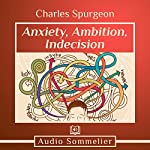 Anxiety, Ambition, Indecision | Charles Spurgeon