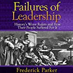 Failures of Leadership: History's Worst Rulers and How Their People Suffered For It | Frederick Parker