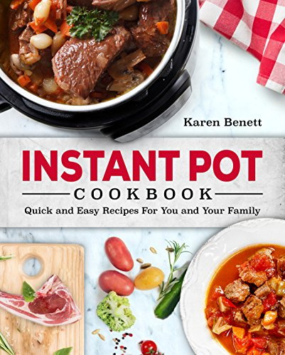 Instant Pot Cookbook: Quick and Easy Recipes For You and Your Family (Vegetables, Poultry, Pork, Beef, Fish & Seafood, Vegan, Beans & Grains, Desserts) by Karen Benett