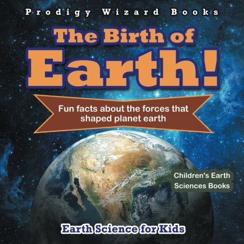 The Birth of Earth! - Fun Facts about the Forces That Shaped Planet Earth. Earth Science for Kids - Children's Earth Sciences Books