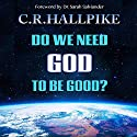Do We Need God to be Good?: An Anthropologist Considers the Evidence Audiobook by C. R. Hallpike Narrated by Jon Mollison