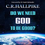 Do We Need God to be Good?: An Anthropologist Considers the Evidence | C. R. Hallpike